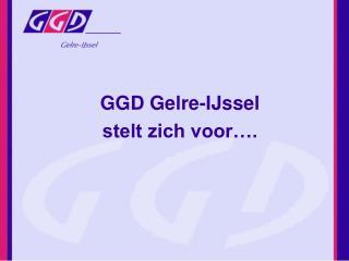GGD Gelre-IJssel  stelt zich voor….