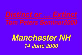 Distinct or … Extinct Tom Peters Seminar2000 Manchester NH 14 June 2000