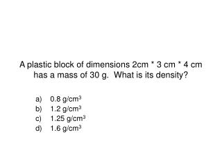 A plastic block of dimensions 2cm  3 cm  4 cm has a mass of 30 g.  What is its density