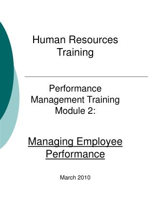 Human Resources Training  Performance Management Training Module 2:  Managing Employee Performance  March 2010