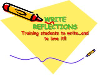 WRITE REFLECTIONS Training students to write�and to love it!!