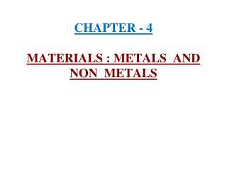 CHAPTER - 4  MATERIALS : METALS  AND  NON  METALS