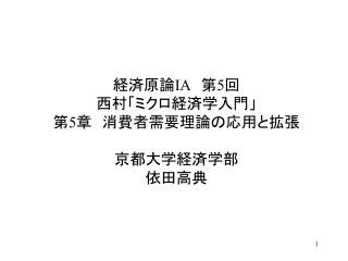 経済原論 IA  第 5 回 西村「ミクロ経済学入門」 第 5 章 消費者需要理論の応用と拡張 京都大学経済学部 依田高典