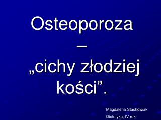 Osteoporoza �  �cichy z?odziej ko?ci�.