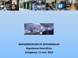 IMPLEMENTATION OF ASYCUDAWorld Experiences from Africa Livingstone, 11 June  2013