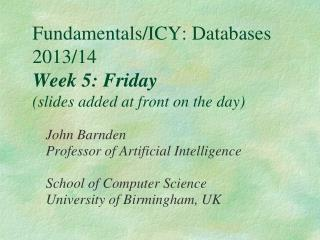 Fundamentals/ICY: Databases 2013/14 Week 5: Friday (slides added at front on the day)