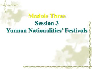 Module Three Session 3  Yunnan Nationalities' Festivals