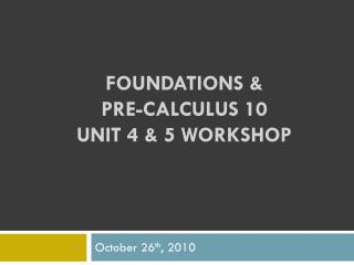 Foundations &  Pre-Calculus  10  Unit 4 & 5 Workshop