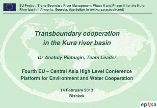 Transboundary cooperation in the Kura river basin Dr Anatoly Pichugin, Team Leader