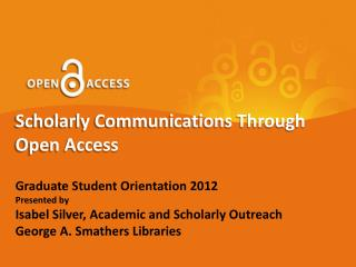 Scholarly Communications Through Open Access Graduate Student Orientation 2012 Presented by