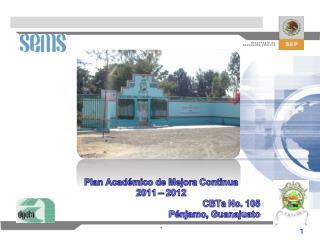 Plan Académico de Mejora Continua 2011 – 2012 CBTa  No. 105 Pénjamo, Guanajuato .