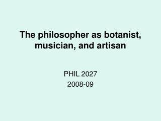 The philosopher as botanist, musician, and artisan