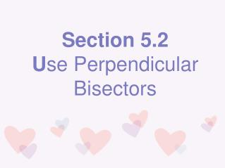 Section 5.2 U se Perpendicular Bisectors