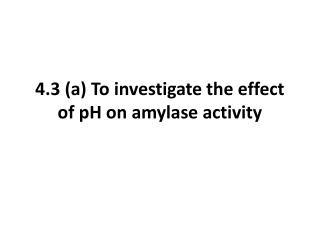 4.3 (a) To investigate the effect of pH on amylase activity