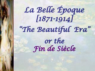 La Belle �poque [1871-1914] �The Beautiful  Era�   or the  Fin de Si�cle