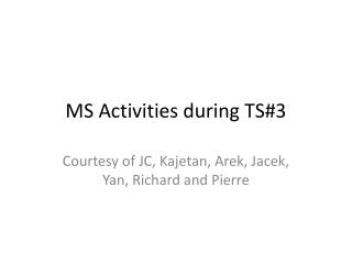 MS Activities during TS#3