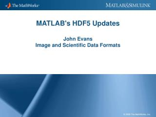 MATLAB's HDF5 Updates John Evans Image and Scientific Data Formats
