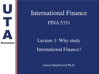 International Finance FINA 5331 Lecture 1: Why study  International Finance? Aaron Smallwood Ph.D.