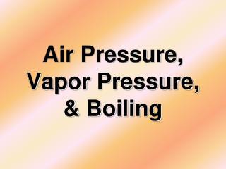 Air Pressure, Vapor Pressure, & Boiling