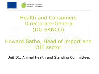 Health and Consumers  Directorate-General (DG SANCO) Howard Batho, Head of import and OIE sector