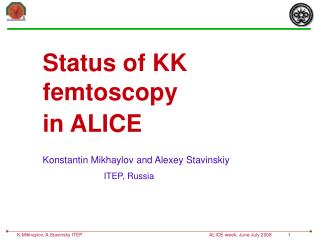 Status of KK  femtoscopy  in ALICE Konstantin Mikhaylov and Alexey Stavinskiy ITEP, Russia