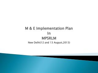M & E Implementation Plan  In MPSRLM New Delhi(12 and 13 August,2013)