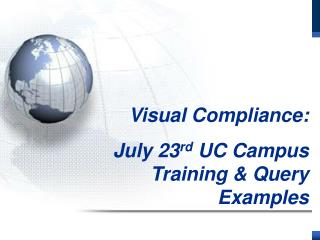 Visual Compliance:         July 23 rd  UC Campus Training & Query Examples