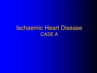 Ischaemic Heart Disease CASE A