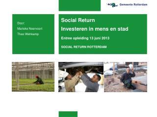 Social Return  Investeren in mens en stad Entree opleiding 13 juni 2013 SOCIAL RETURN ROTTERDAM