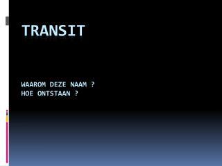 Transit Waarom deze naam ? Hoe ontstaan ?