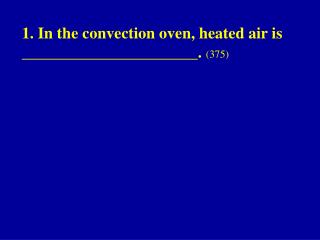 1. In the convection oven, heated air is ______________________.  (375)
