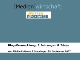 Blog-Vermarktung: Erfahrungen & Ideen von Ritchie Pettauer & Staudinger. 29. September 2007.