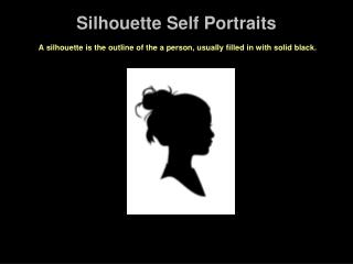 Silhouette Self Portraits   A silhouette is the outline of the a person, usually filled in with solid black.  We are goi