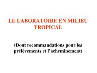 LE LABORATOIRE EN MILIEU TROPICAL (Dont recommandations pour les prélèvements et l'acheminement)