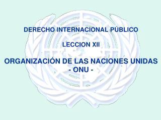 DERECHO INTERNACIONAL PÚBLICO LECCION XII ORGANIZACIÓN DE LAS NACIONES UNIDAS - ONU -