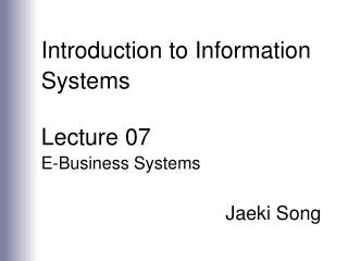 Introduction to Information Systems  Lecture 07 E-Business Systems  Jaeki Song