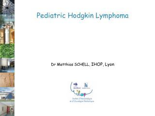 Pediatric Hodgkin Lymphoma Dr Matthias SCHELL,  IHOP, Lyon