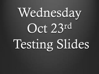 Wednesday Oct 23 rd  Testing Slides