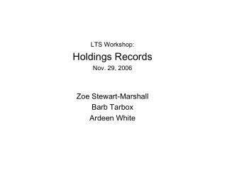 LTS Workshop: Holdings Records Nov. 29, 2006 Zoe Stewart-Marshall Barb Tarbox Ardeen White