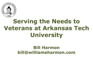 Serving the Needs to Veterans at Arkansas Tech University Bill Harmon bill@williameharmon