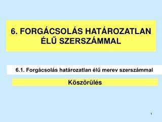 6. FORGÁCSOLÁS HATÁROZATLAN ÉLŰ SZERSZÁMMAL