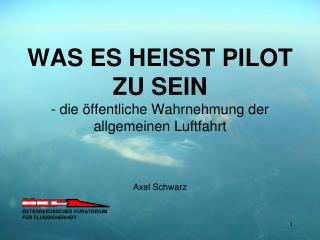 WAS ES HEISST PILOT ZU SEIN - die öffentliche Wahrnehmung der allgemeinen Luftfahrt Axel Schwarz