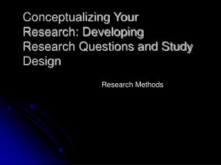 Conceptualizing Your Research: Developing Research Questions and Study Design