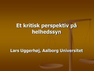 Et kritisk perspektiv på helhedssyn Lars Uggerhøj, Aalborg Universitet