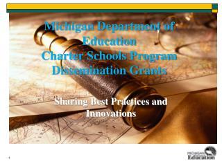 Michigan Department of Education  Charter Schools Program  Dissemination Grants
