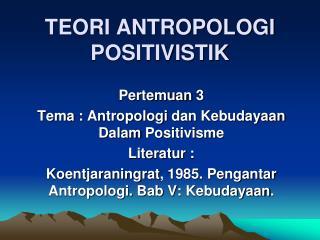 TEORI ANTROPOLOGI POSITIVISTIK