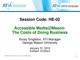 Session Code: HE-02  Accessible Media@Mason:  The Costs of Doing Business