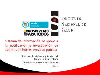 Dirección de Vigilancia y Análisis del Riesgo en Salud  P ública  Grupo de Epidemiología Aplicada