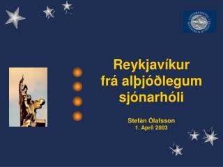 Reykjavíkur  frá alþjóðlegum sjónarhóli Stefán Ólafsson 1. Apríl 2003