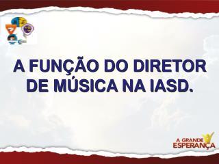 A FUNÇÃO DO DIRETOR DE MÚSICA NA IASD.